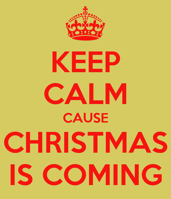 KEEP CALM CAUSE CHRISTMAS IS COMING