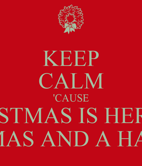 Keeping Christmas All The Year: KEEP CALM 'CAUSE CHRISTMAS IS HERE!!!! MERRY CHRISTMAS AND