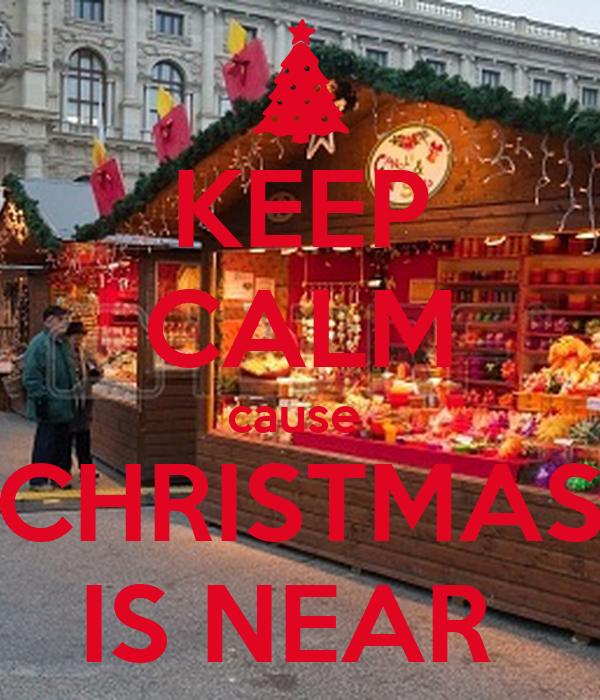 KEEP CALM cause   CHRISTMAS  IS NEAR