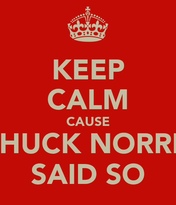 KEEP CALM CAUSE CHUCK NORRIS SAID SO