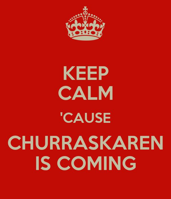 KEEP CALM 'CAUSE CHURRASKAREN IS COMING