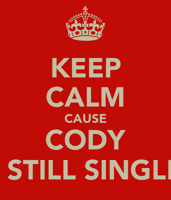 KEEP CALM CAUSE CODY IS STILL SINGLE!