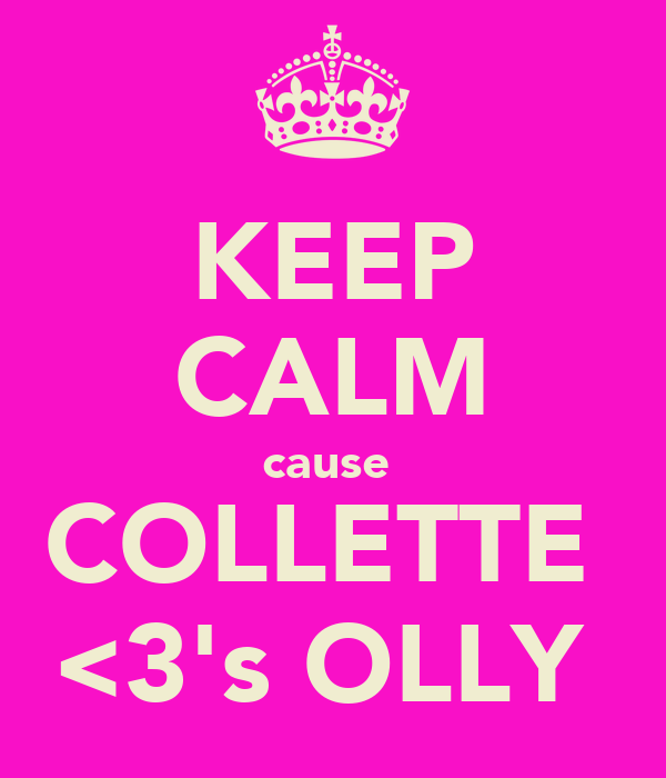 KEEP CALM cause  COLLETTE  <3's OLLY