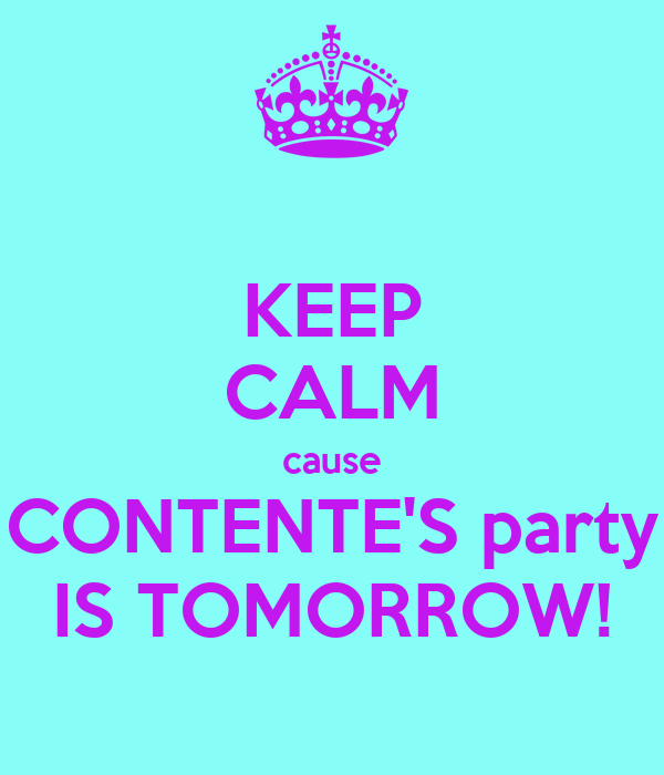 KEEP CALM cause CONTENTE'S party IS TOMORROW!