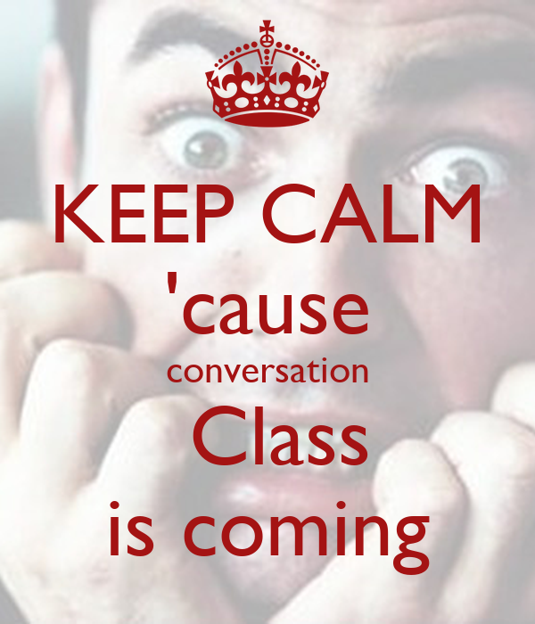 KEEP CALM 'cause conversation  Class is coming