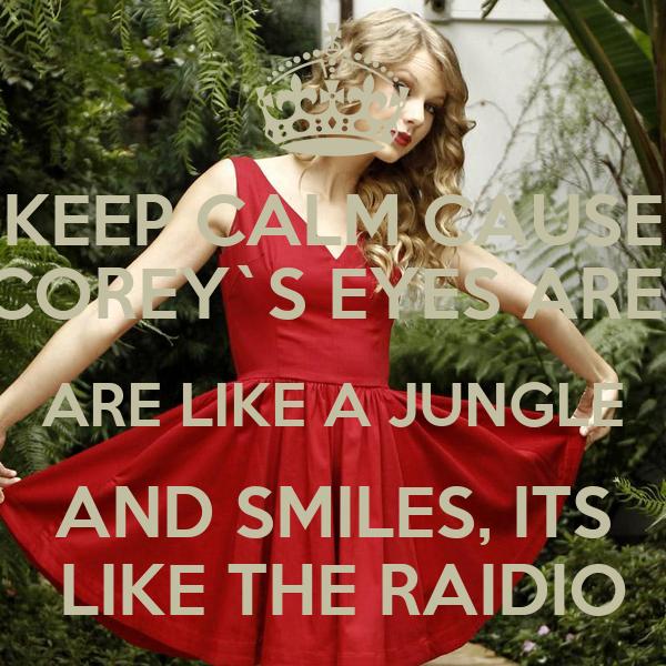 KEEP CALM CAUSE COREY`S EYES ARE  ARE LIKE A JUNGLE AND SMILES, ITS  LIKE THE RAIDIO