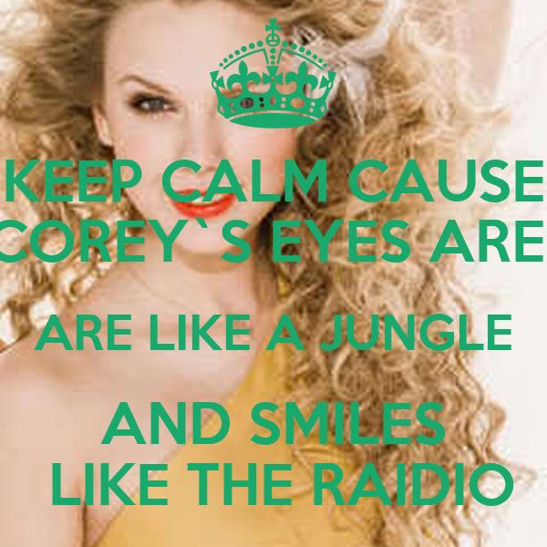 KEEP CALM CAUSE COREY`S EYES ARE  ARE LIKE A JUNGLE AND SMILES  LIKE THE RAIDIO