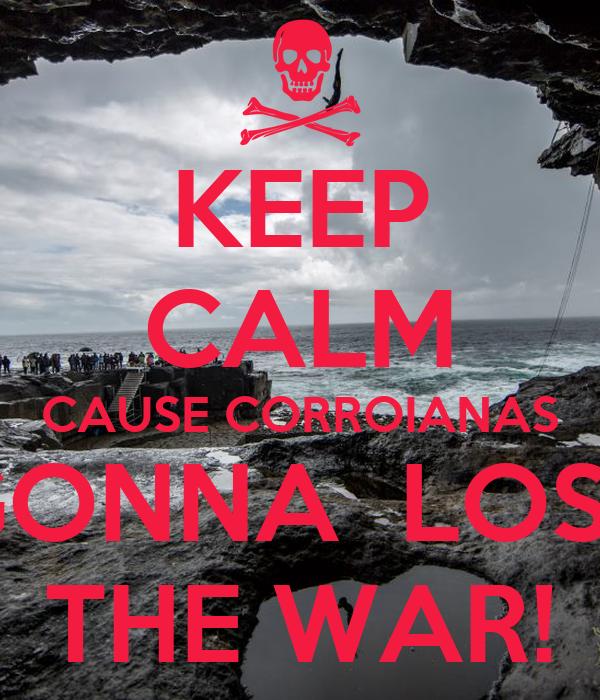 KEEP CALM CAUSE CORROIANAS GONNA  LOSE THE WAR!