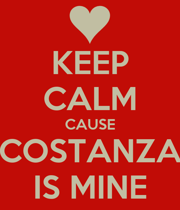 KEEP CALM CAUSE COSTANZA IS MINE