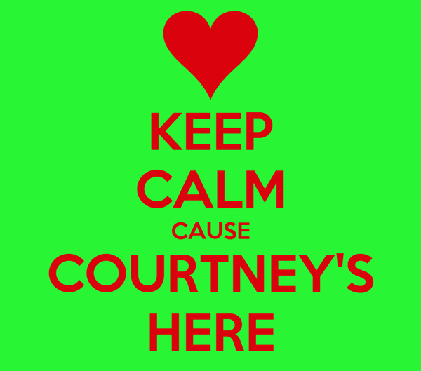 KEEP CALM CAUSE COURTNEY'S HERE