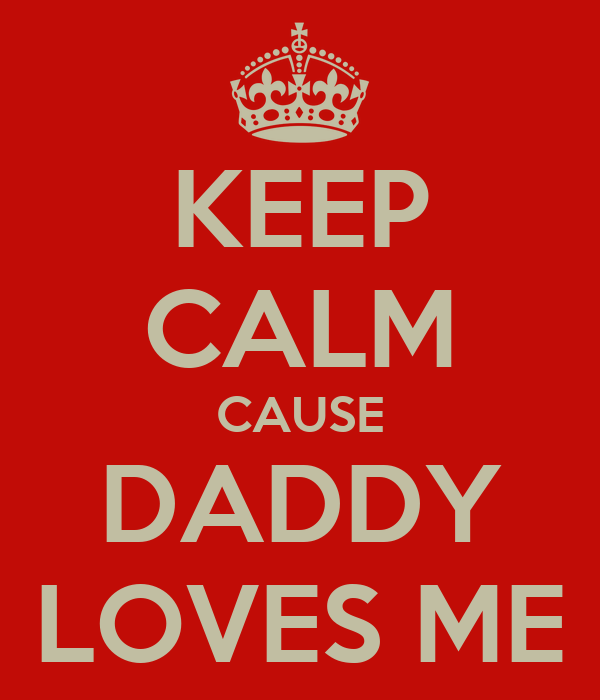 KEEP CALM CAUSE DADDY LOVES ME