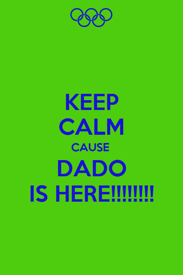 KEEP CALM CAUSE  DADO IS HERE!!!!!!!!