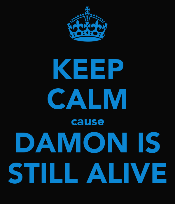 KEEP CALM cause DAMON IS STILL ALIVE