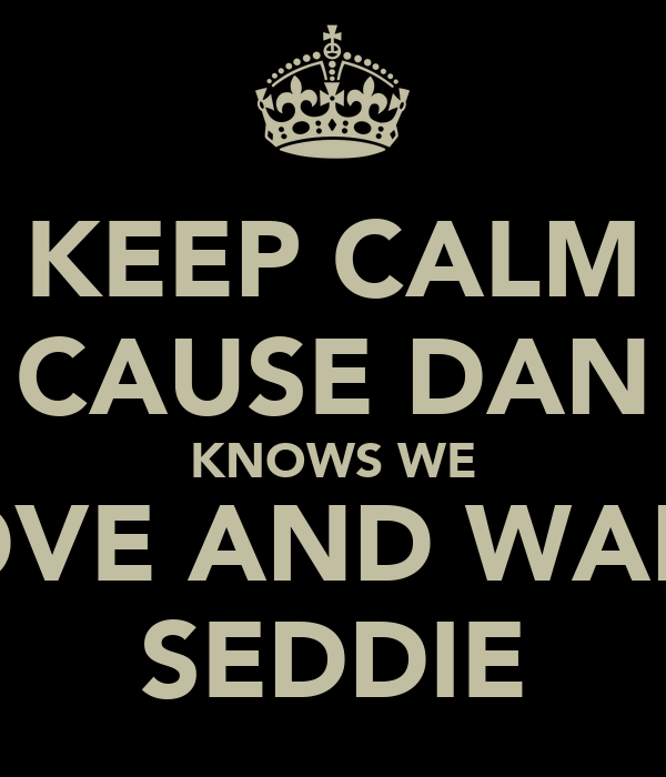 KEEP CALM CAUSE DAN KNOWS WE LOVE AND WANT SEDDIE
