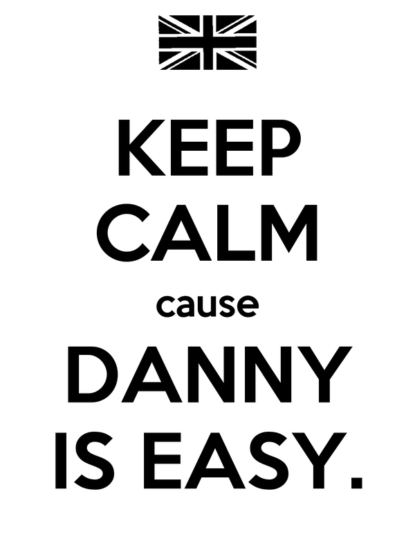 KEEP CALM cause DANNY IS EASY.