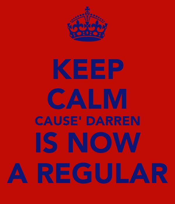 KEEP CALM CAUSE' DARREN IS NOW A REGULAR