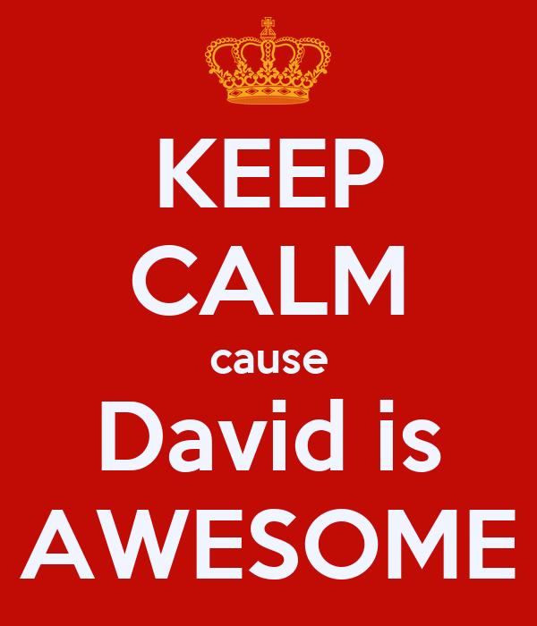 KEEP CALM cause David is AWESOME