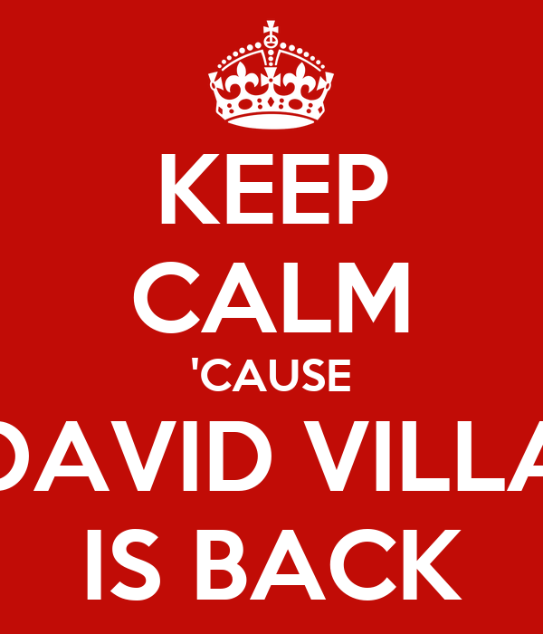 KEEP CALM 'CAUSE DAVID VILLA IS BACK