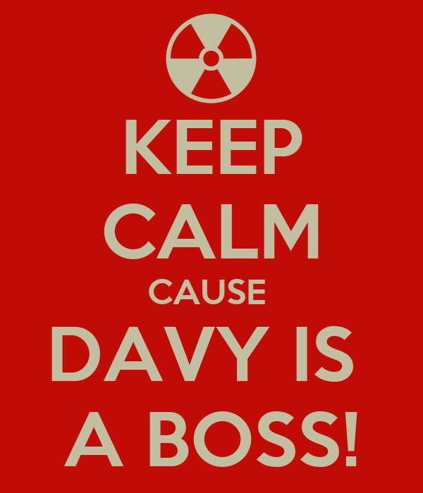 KEEP CALM CAUSE  DAVY IS  A BOSS!