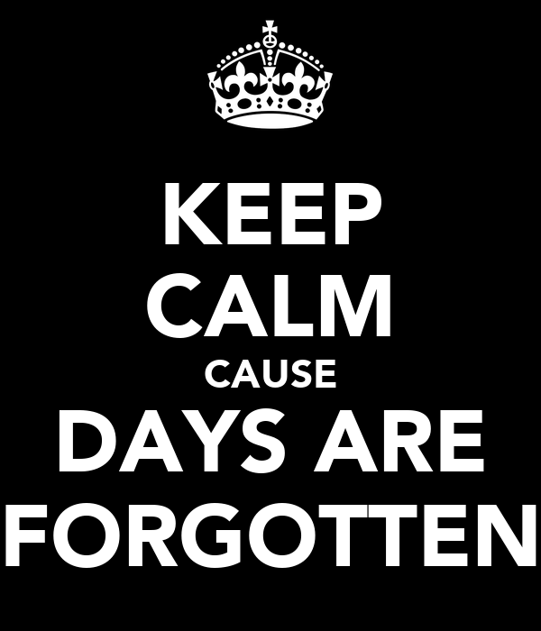KEEP CALM CAUSE DAYS ARE FORGOTTEN