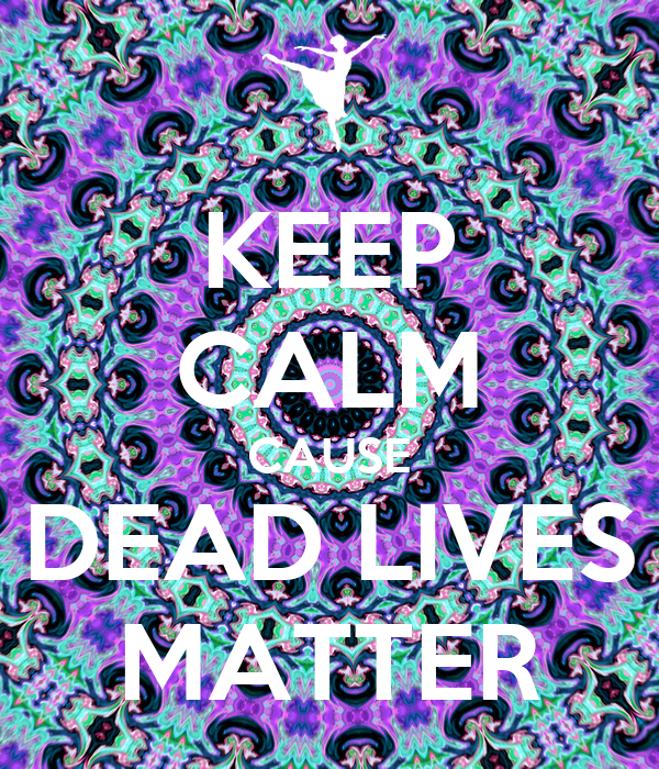 KEEP CALM CAUSE DEAD LIVES MATTER