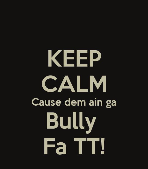 KEEP CALM Cause dem ain ga Bully  Fa TT!