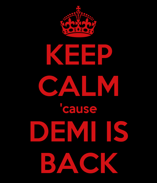 KEEP CALM 'cause DEMI IS BACK