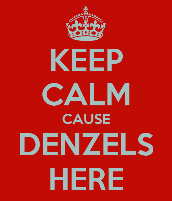 KEEP CALM CAUSE DENZELS HERE