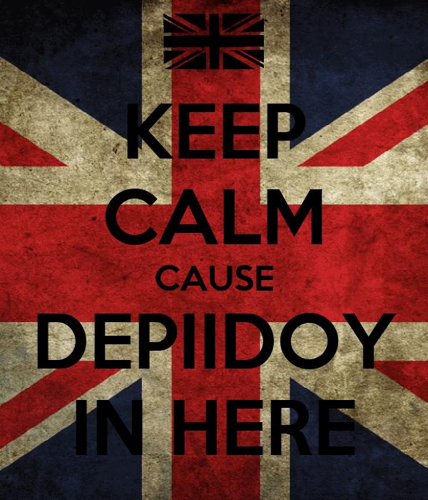 KEEP CALM CAUSE DEPIIDOY IN HERE