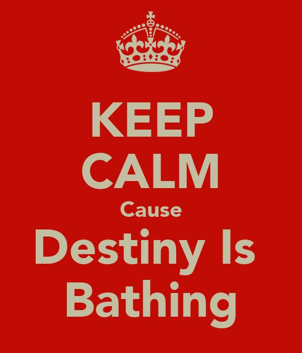 KEEP CALM Cause Destiny Is  Bathing