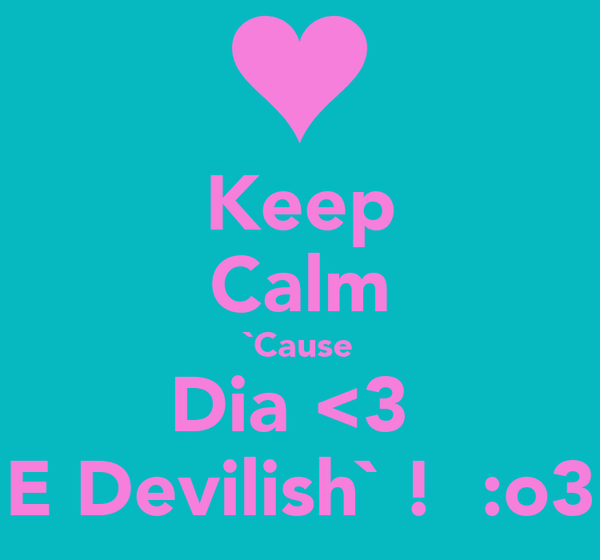 Keep Calm `Cause Dia <3  E Devilish` !  :o3