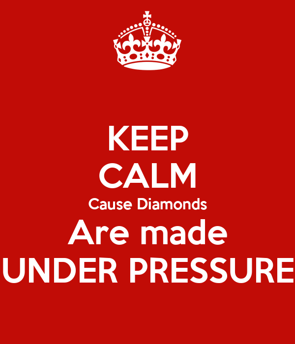 Pressure Makes Diamond: KEEP CALM Cause Diamonds Are Made UNDER PRESSURE Poster