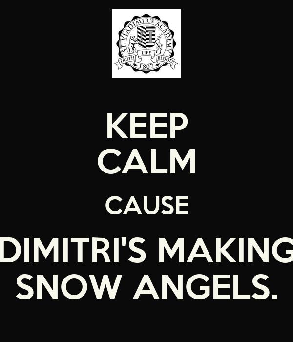 KEEP CALM CAUSE DIMITRI'S MAKING SNOW ANGELS.