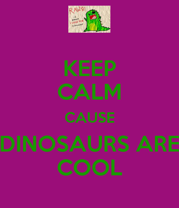 KEEP CALM CAUSE DINOSAURS ARE COOL