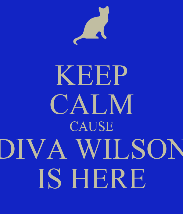 KEEP CALM CAUSE DIVA WILSON IS HERE