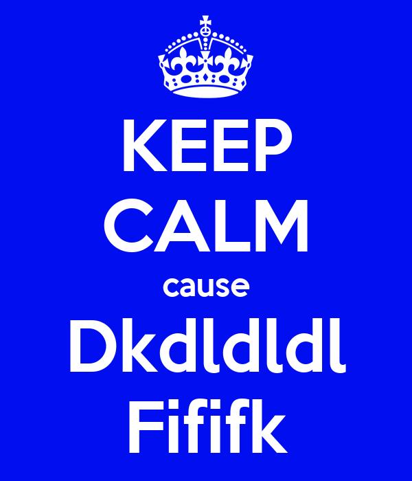 KEEP CALM cause Dkdldldl Fififk