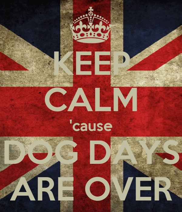 KEEP CALM 'cause DOG DAYS ARE OVER