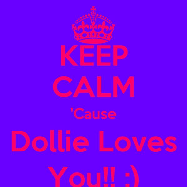 KEEP CALM 'Cause Dollie Loves You!! :)