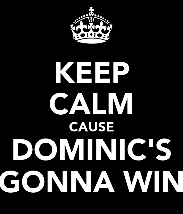 KEEP CALM CAUSE DOMINIC'S GONNA WIN