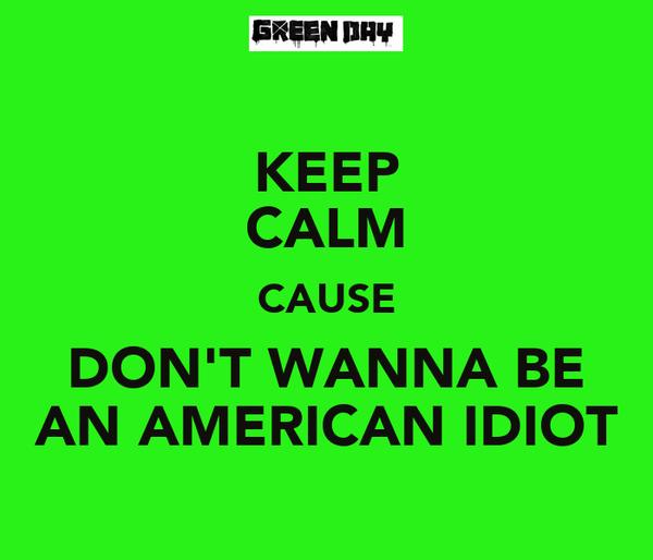 KEEP CALM CAUSE DON'T WANNA BE AN AMERICAN IDIOT