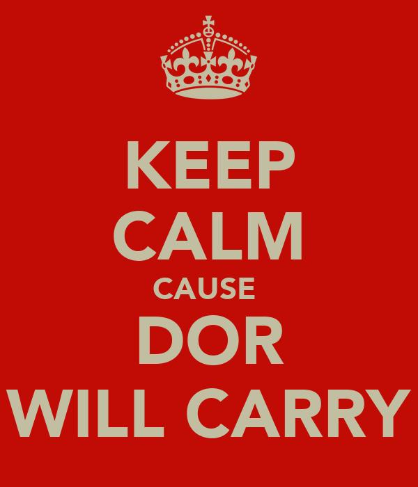 KEEP CALM CAUSE  DOR WILL CARRY