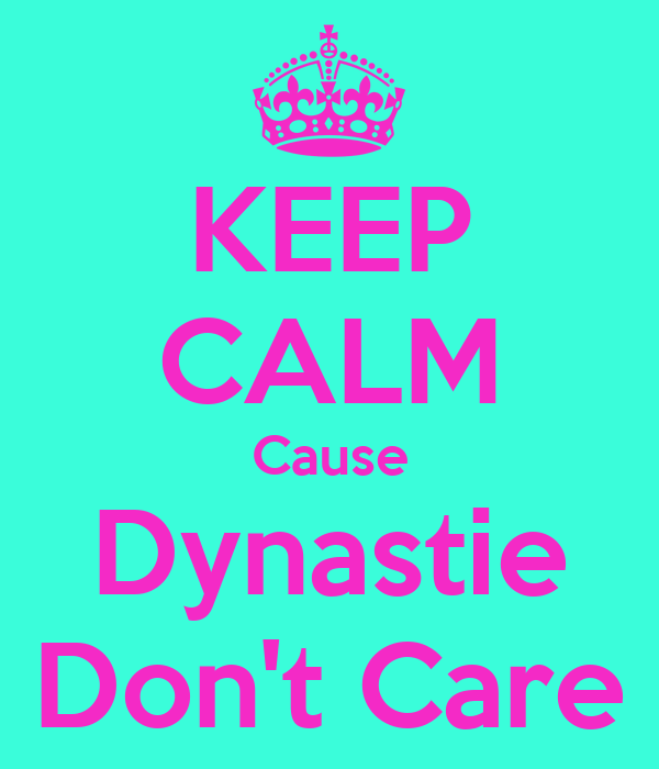 KEEP CALM Cause Dynastie Don't Care