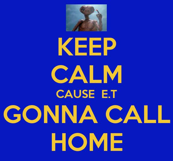 KEEP CALM CAUSE  E.T GONNA CALL HOME