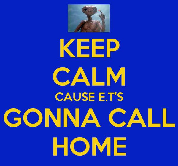 KEEP CALM CAUSE E.T'S GONNA CALL HOME