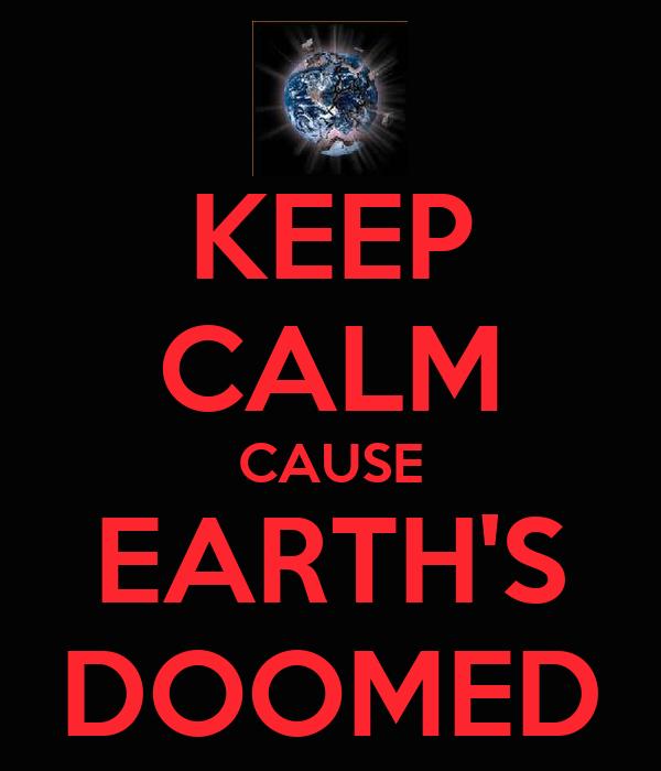 KEEP CALM CAUSE EARTH'S DOOMED