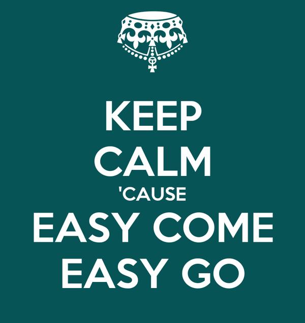 KEEP CALM 'CAUSE EASY COME EASY GO