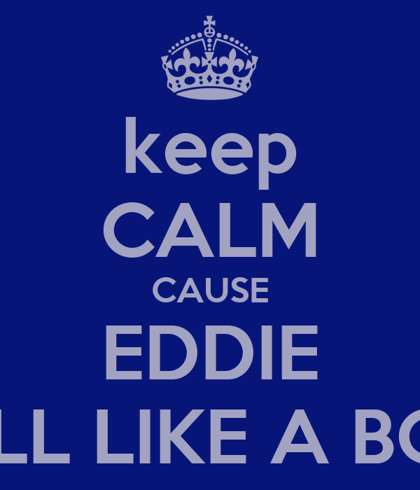 keep CALM CAUSE EDDIE ROLL LIKE A BOSS