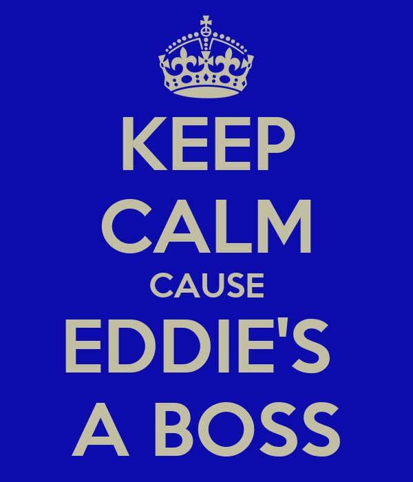 KEEP CALM CAUSE EDDIE'S  A BOSS