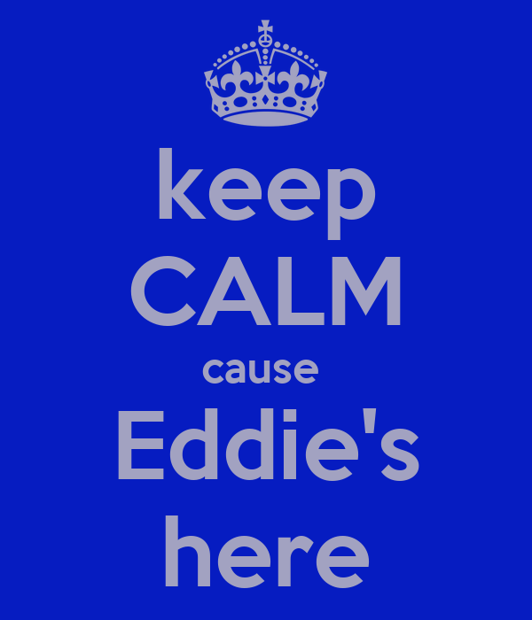 keep CALM cause  Eddie's here