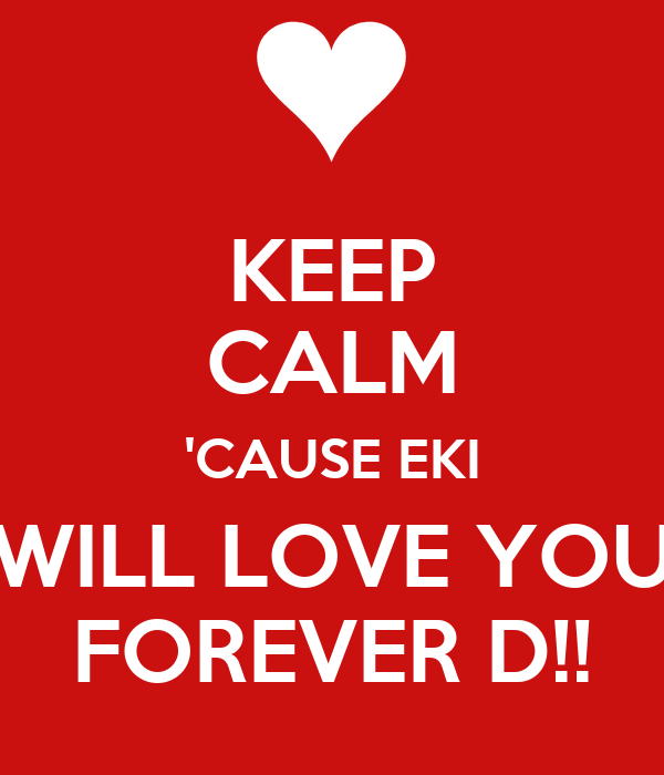 KEEP CALM 'CAUSE EKI WILL LOVE YOU FOREVER D!!